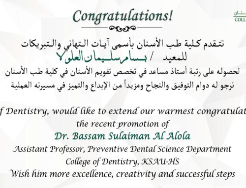 Congratulations ! Dr. Bassam Sulaiman Al Alola, for the recent promotion as Assistant Professor, Preventive Dental Science Department, College of Dentistry, KSAU-HS